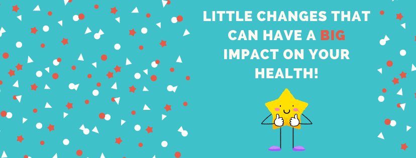 Little Changes that can have a BIG Impact on Your Health!
